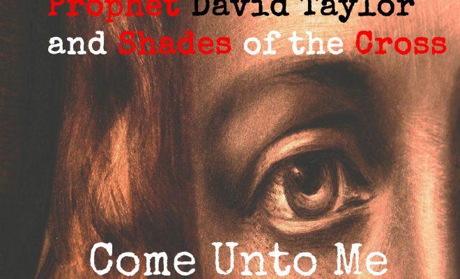 "Prophet David Taylor & Shades Of The Cross – ""Come Unto Me"""