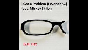 "G.H. Hat – ""I Got A Problem (I Wonder…)"" Feat. Mickey Shiloh"