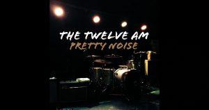 The Twelve AM – Pretty Noise