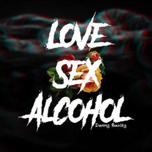 Danny Baxley – Love Sex Alcohol