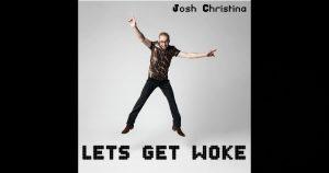 "Josh Christina – ""Let's Get Woke"""