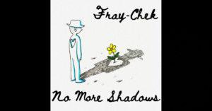 "Fray-Chek – ""No More Shadows"""