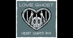 "Love Ghost – ""Heart Shaped Box"""