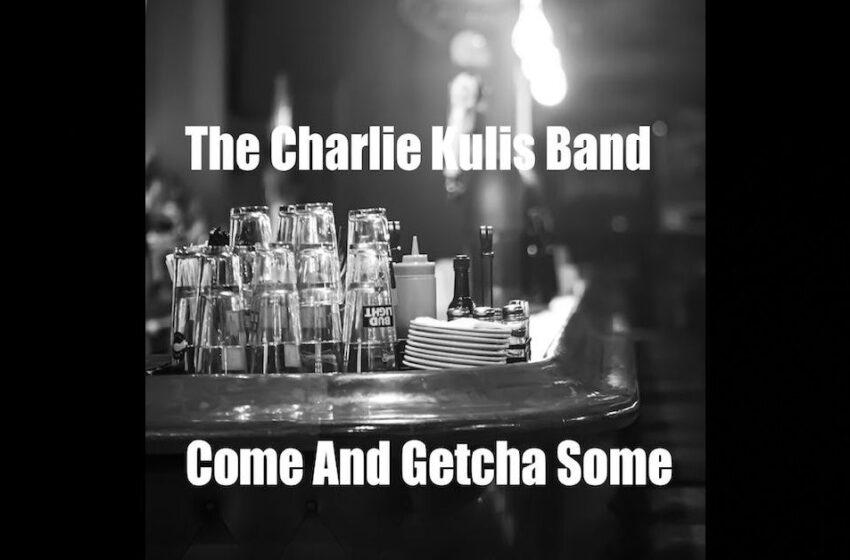 "The Charlie Kulis Band – ""Come And Getcha Some"""