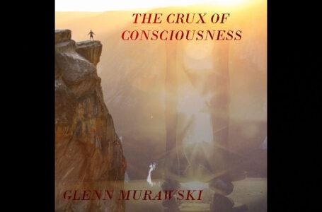 Glenn Murawski – The Crux Of Consciousness