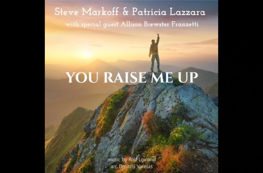 "Steve Markoff & Patricia Lazzara – ""You Raise Me Up"" Feat. Allison Brewster Franzetti"