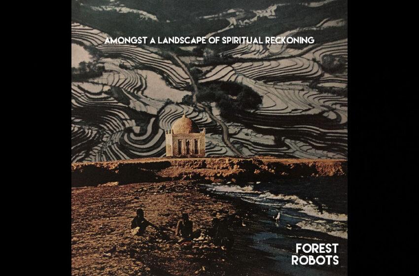 Forest Robots – Amongst A Landscape Of Spiritual Reckoning