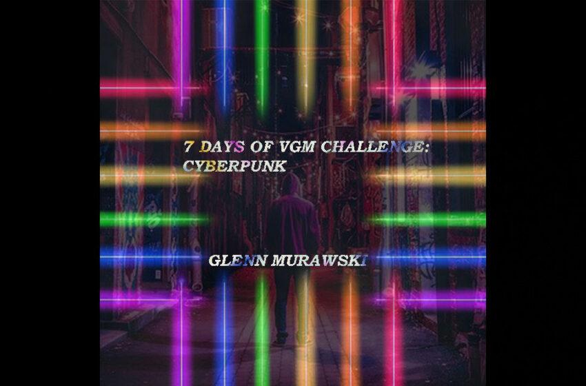 Glenn Murawski – 7-Days Of VGM Challenge: Cyberpunk