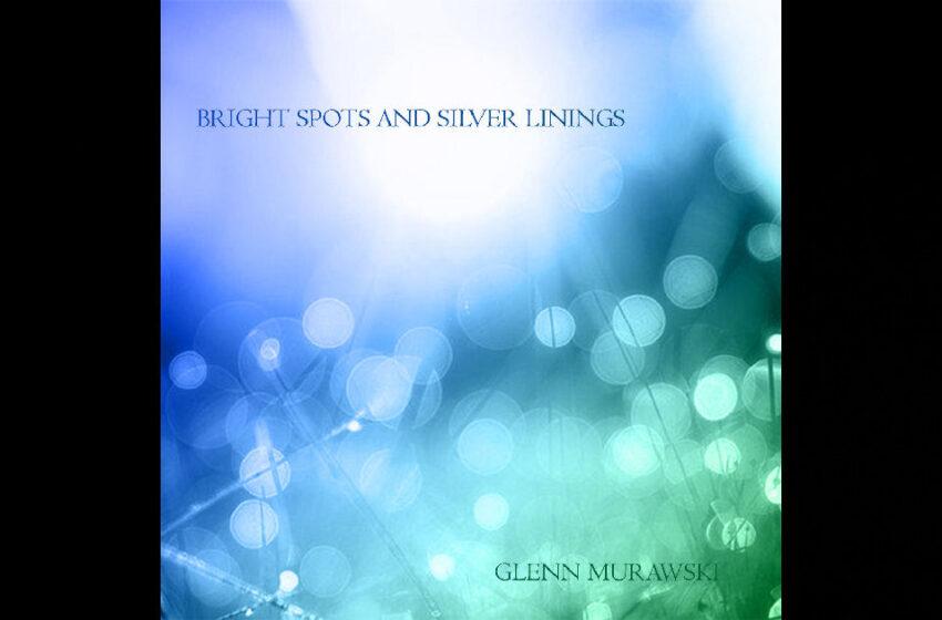 "Glenn Murawski – ""Bright Spots And Silver Linings"""