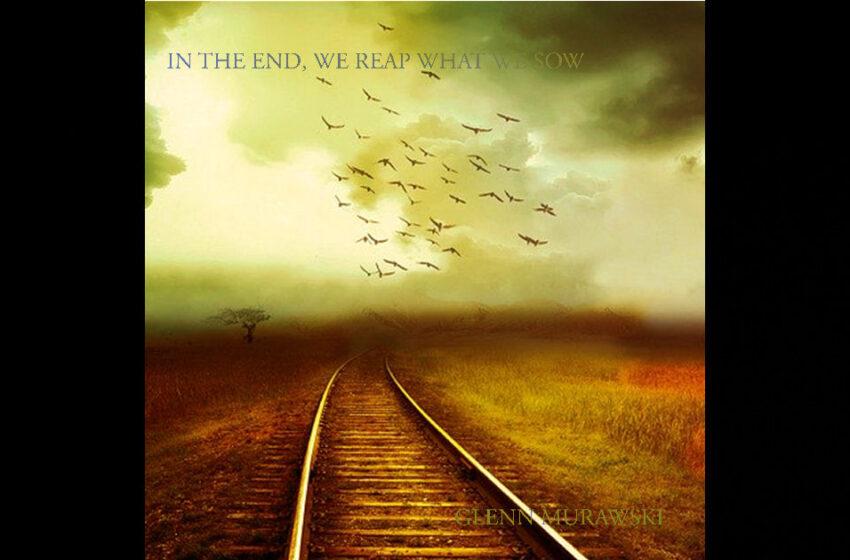 Glenn Murawski – In The End, We Reap What We Sow