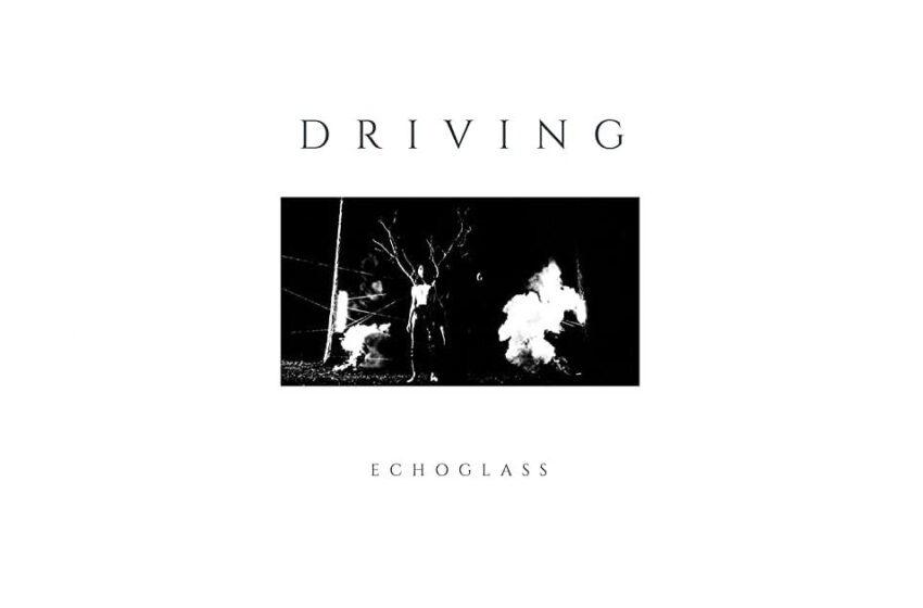 """Echoglass – """"Driving"""""""
